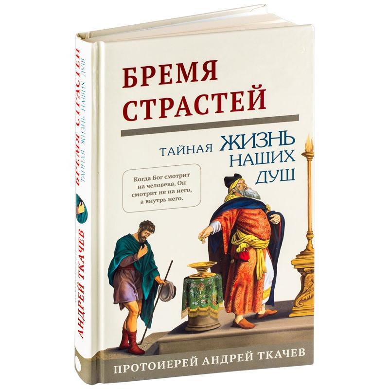 Бремя страстей. Тайная жизнь наших душ. Протоиерей Ткачев Андрей
